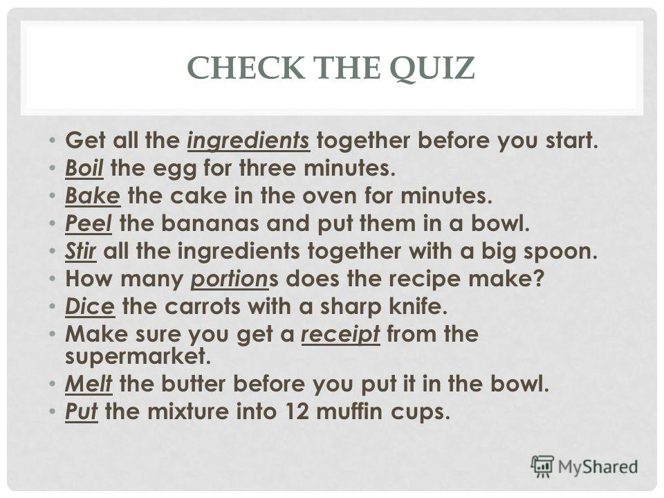 CHECK THE QUIZ Get all the ingredients together before you start. Boil the egg for three minutes. Bake the cake in the oven for minutes. Peel the bananas and put them in a bowl. Stir all the ingredients together with a big spoon. How many portion s d
