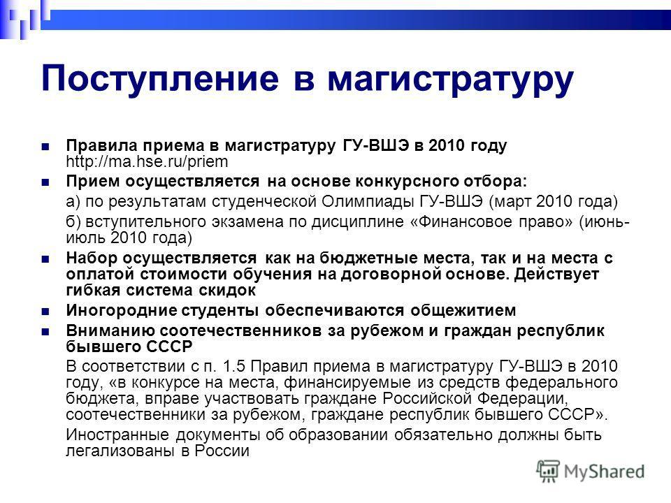 Поступление в магистратуру Правила приема в магистратуру ГУ-ВШЭ в 2010 году http://ma.hse.ru/priem Прием осуществляется на основе конкурсного отбора: а) по результатам студенческой Олимпиады ГУ-ВШЭ (март 2010 года) б) вступительного экзамена по дисци