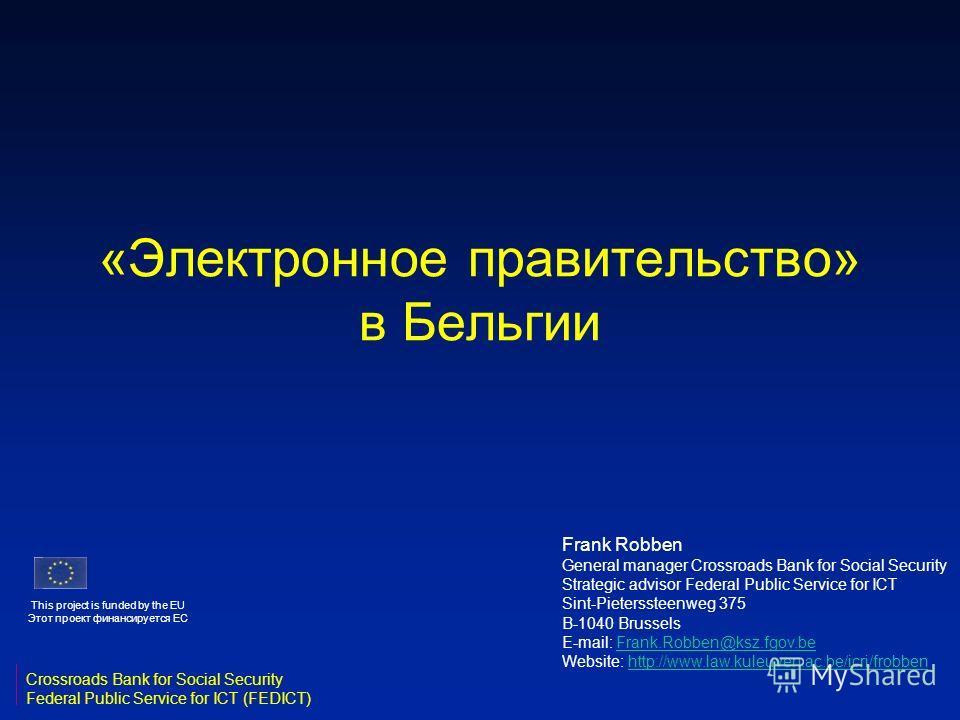 «Электронное правительство» в Бельгии Frank Robben General manager Crossroads Bank for Social Security Strategic advisor Federal Public Service for ICT Sint-Pieterssteenweg 375 B-1040 Brussels E-mail: Frank.Robben@ksz.fgov.beFrank.Robben@ksz.fgov.be