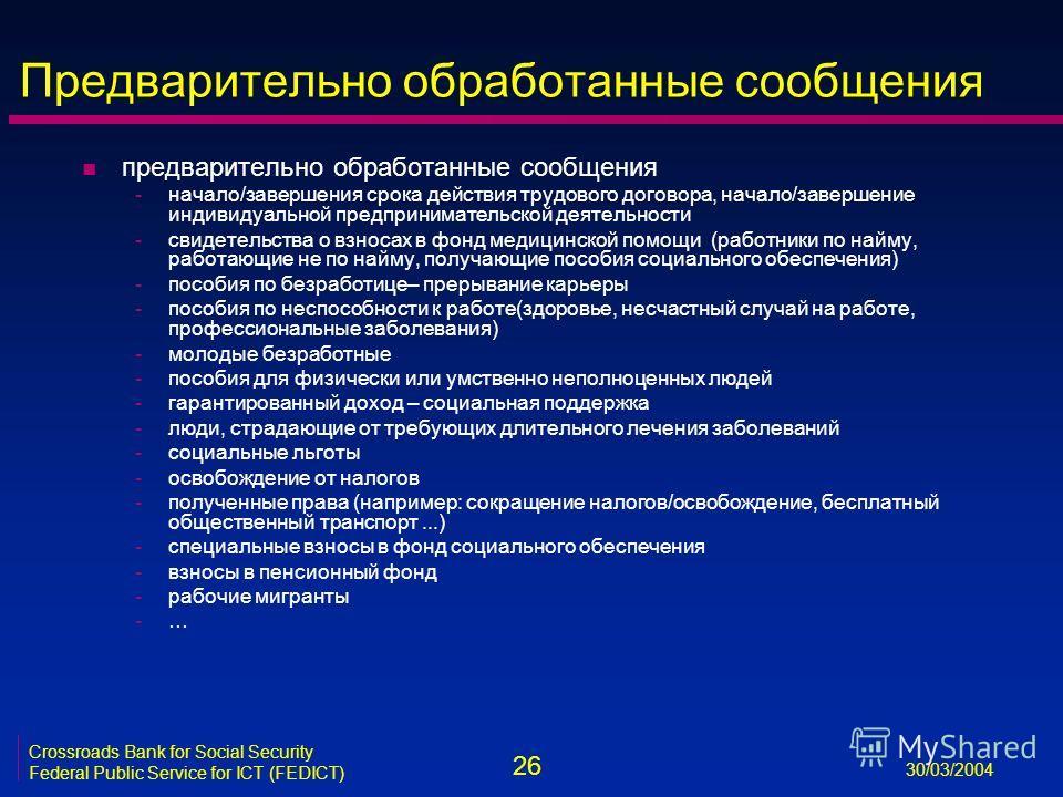 26 30/03/2004 Crossroads Bank for Social Security Federal Public Service for ICT (FEDICT) Предварительно обработанные сообщения n предварительно обработанные сообщения -начало/завершения срока действия трудового договора, начало/завершение индивидуал
