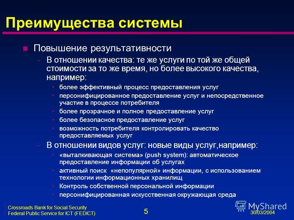 5 30/03/2004 Crossroads Bank for Social Security Federal Public Service for ICT (FEDICT) Преимущества системы n Повышение результативности -В отношении качества: те же услуги по той же общей стоимости за то же время, но более высокого качества, напри
