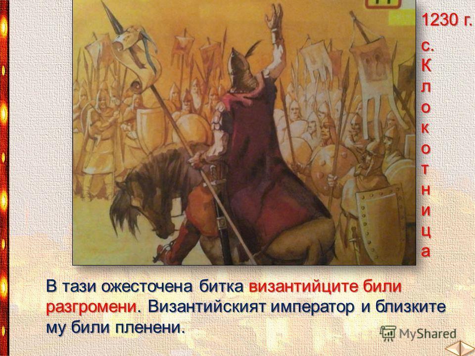 В тази ожесточена битка византийците били разгромени. Византийският император и близките му били пленени. 1230 г. с. К л о котница
