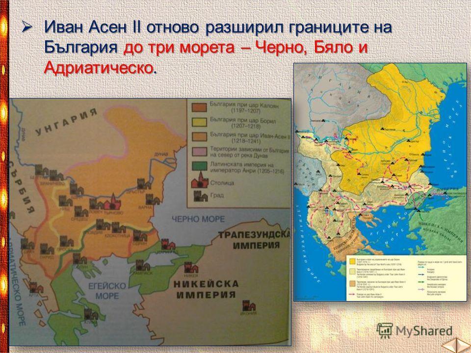 Иван Асен ІІ отново разширил границите на България до три морета – Черно, Бяло и Адриатическо. Иван Асен ІІ отново разширил границите на България до три морета – Черно, Бяло и Адриатическо.
