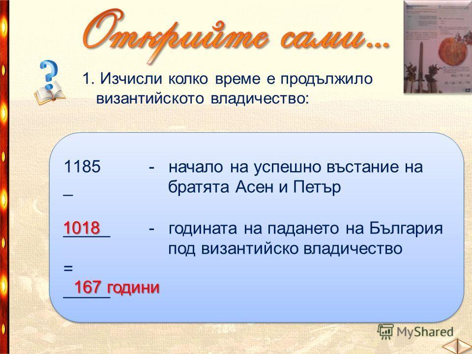 1. Изчисли колко време е продължило византийското владичество: 1185 - начало на успешно въстание на _ братята Асен и Петър _____ - годината на падането на България под византийско владичество = _____ 1185 - начало на успешно въстание на _ братята Асе