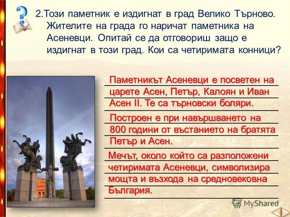 2.Този паметник е издигнат в град Велико Търново. Жителите на града го наричат паметника на Асеневци. Опитай се да отговориш защо е издигнат в този град. Кои са четиримата конници? ______________________________ Паметникът Асеневци е посветен на царе
