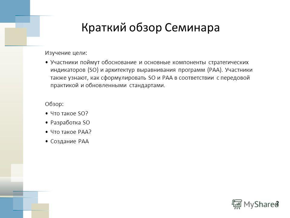 2 Краткий обзор Семинара Изучение цели: Участники поймут обоснование и основные компоненты стратегических индикаторов (SO) и архитектур выравнивания программ (PAA). Участники также узнают, как сформулировать SO и PAA в соответствии с передовой практи