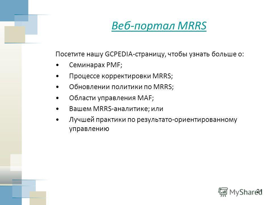 21 Веб-портал MRRS Посетите нашу GCPEDIA-страницу, чтобы узнать больше о: Семинарах PMF; Процессе корректировки MRRS; Обновлении политики по MRRS; Области управления MAF; Вашем MRRS-аналитике; или Лучшей практики по результато-ориентированному управл