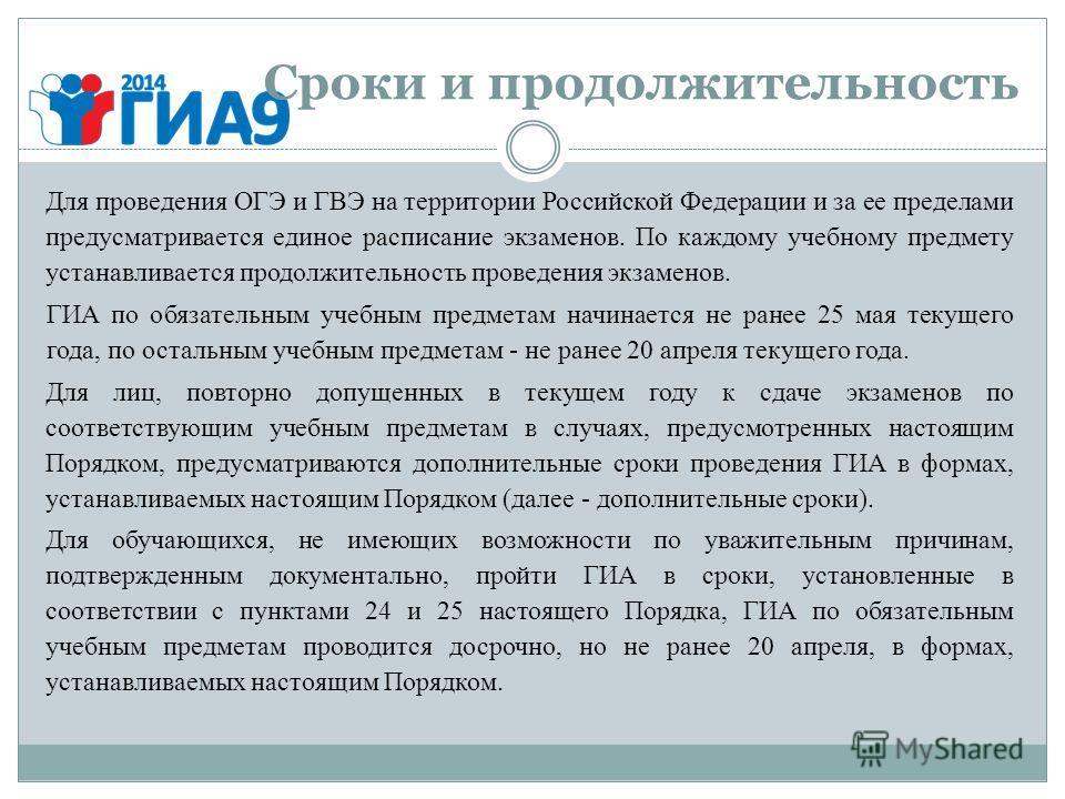 Сроки и продолжительность Для проведения ОГЭ и ГВЭ на территории Российской Федерации и за ее пределами предусматривается единое расписание экзаменов. По каждому учебному предмету устанавливается продолжительность проведения экзаменов. ГИА по обязате