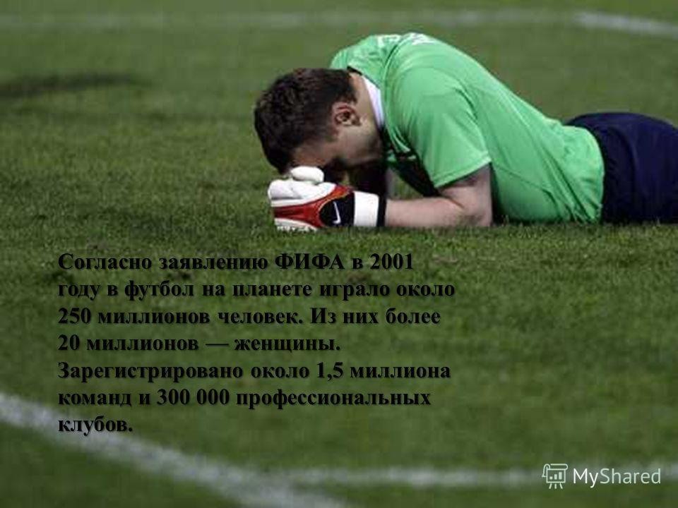 Согласно заявлению ФИФА в 2001 году в футбол на планете играло около 250 миллионов человек. Из них более 20 миллионов женщины. Зарегистрировано около 1,5 миллиона команд и 300 000 профессиональных клубов.