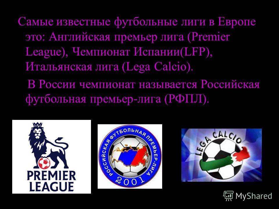 С СС Самые известные футбольные лиги в Европе это: Английская премьер лига (Premier League), Чемпионат Испании(LFP), Итальянская лига (Lega Calcio). В России чемпионат называется Российская футбольная премьер-лига (РФПЛ).