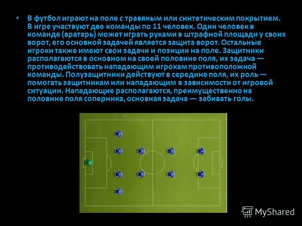 В футбол играют на поле с травяным или синтетическим покрытием. В игре участвуют две команды по 11 человек. Один человек в команде (вратарь) может играть руками в штрафной площади у своих ворот, его основной задачей является защита ворот. Остальные и