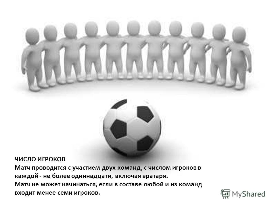 ЧИСЛО ИГРОКОВ Матч проводится с участием двух команд, с числом игроков в каждой - не более одиннадцати, включая вратаря. Матч не может начинаться, если в составе любой и из команд входит менее семи игроков.