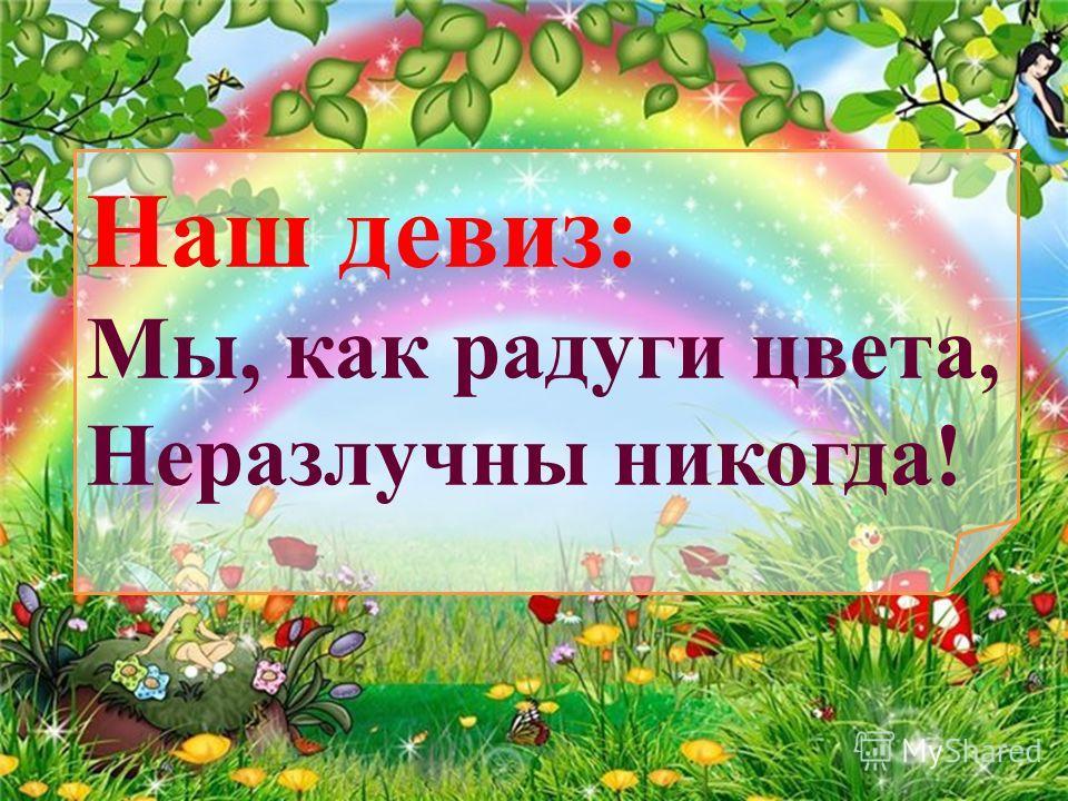 Наш девиз: Мы, как радуги цвета, Неразлучны никогда!