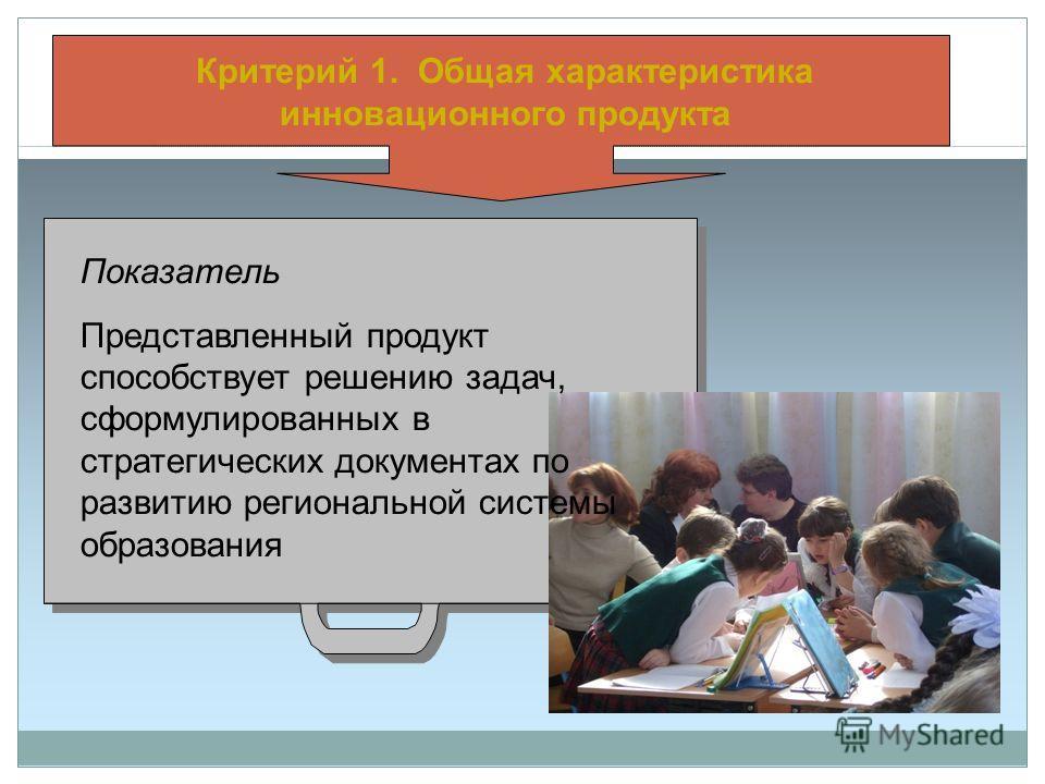 Критерий 1. Общая характеристика инновационного продукта Показатель Представленный продукт способствует решению задач, сформулированных в стратегических документах по развитию региональной системы образования
