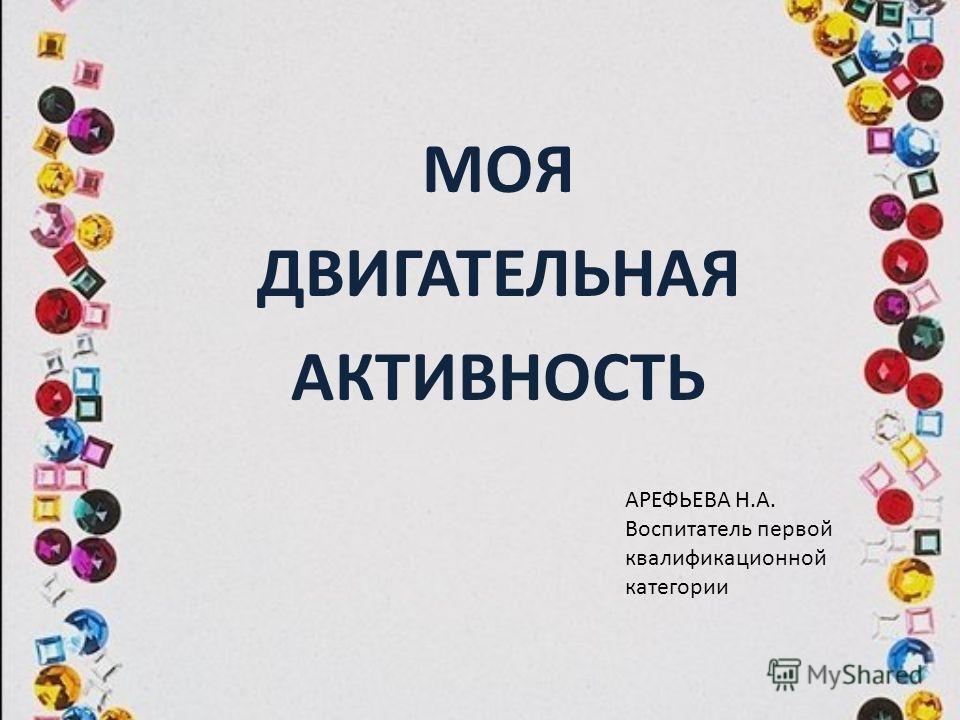 МОЯ ДВИГАТЕЛЬНАЯ АКТИВНОСТЬ АРЕФЬЕВА Н.А. Воспитатель первой квалификационной категории