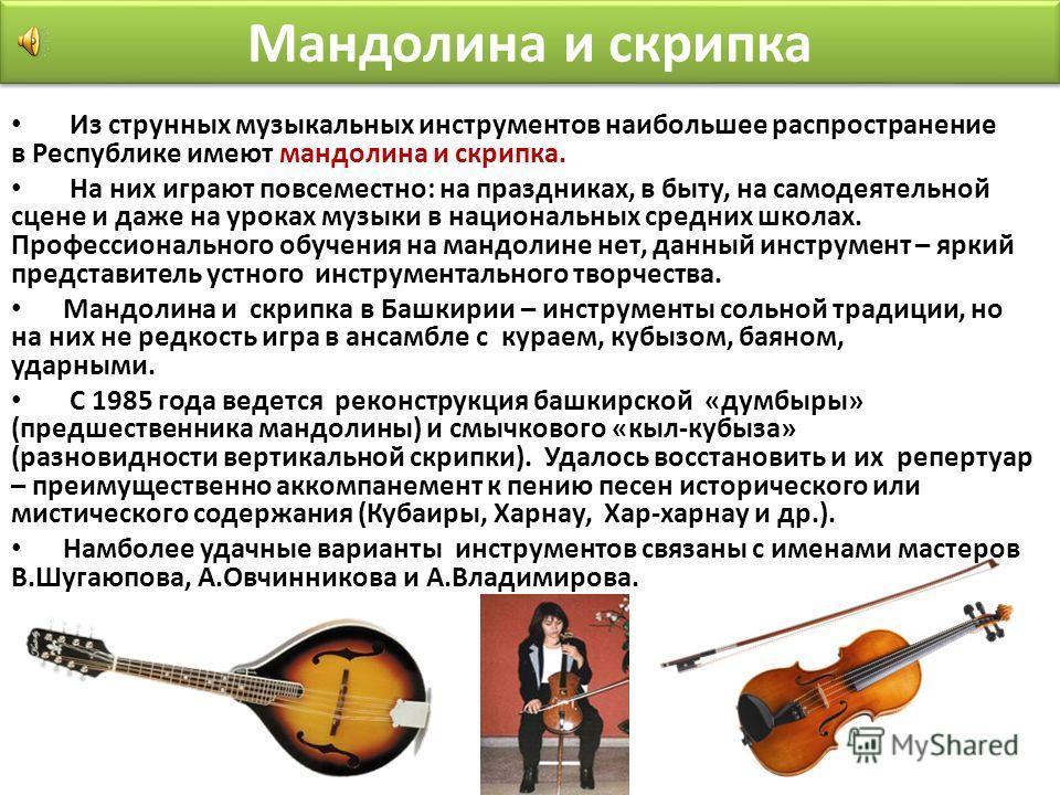 Мандолина и скрипка Из струнных музыкальных инструментов наибольшее распространение в Республике имеют мандолина и скрипка. На них играют повсеместно: на праздниках, в быту, на самодеятельной сцене и даже на уроках музыки в национальных средних школа