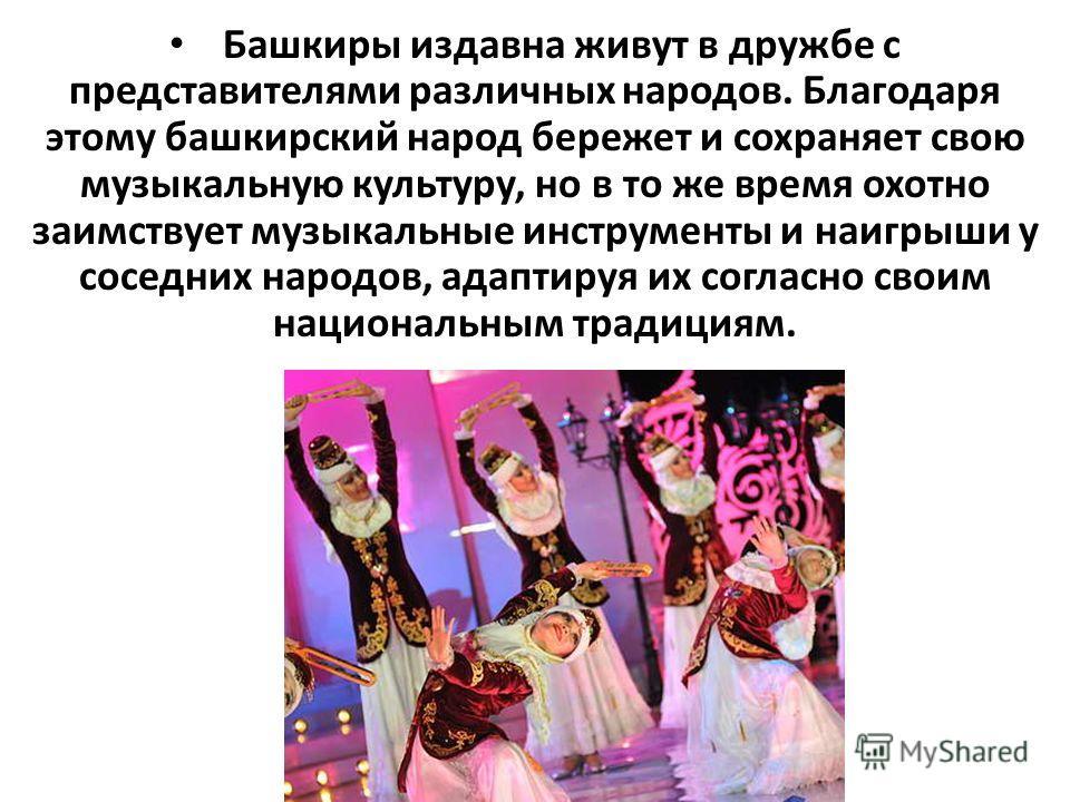 Башкиры издавна живут в дружбе с представителями различных народов. Благодаря этому башкирский народ бережет и сохраняет свою музыкальную культуру, но в то же время охотно заимствует музыкальные инструменты и наигрыши у соседних народов, адаптируя их