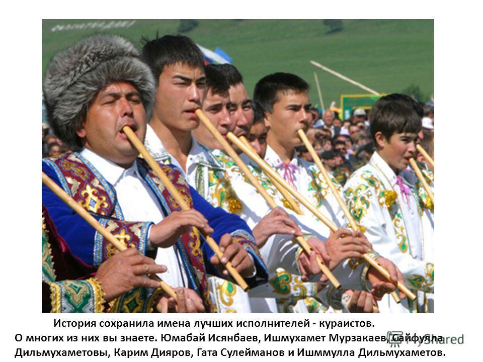 История сохранила имена лучших исполнителей - кураистов. О многих из них вы знаете. Юмабай Исянбаев, Ишмухамет Мурзакаев, Сайфулла Дильмухаметовы, Карим Дияров, Гата Сулейманов и Ишммулла Дильмухаметов.