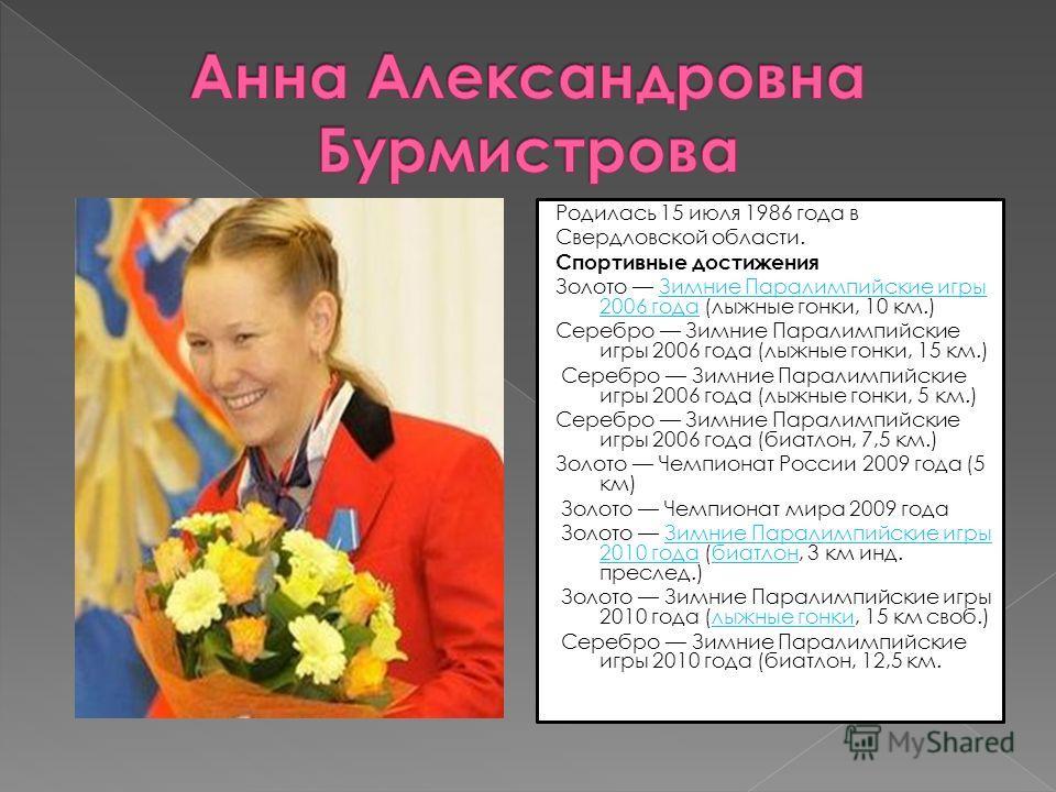 Родилась 15 июля 1986 года в Свердловской области. Спортивные достижения Золото Зимние Паралимпийские игры 2006 года (лыжные гонки, 10 км.)Зимние Паралимпийские игры 2006 года Серебро Зимние Паралимпийские игры 2006 года (лыжные гонки, 15 км.) Серебр