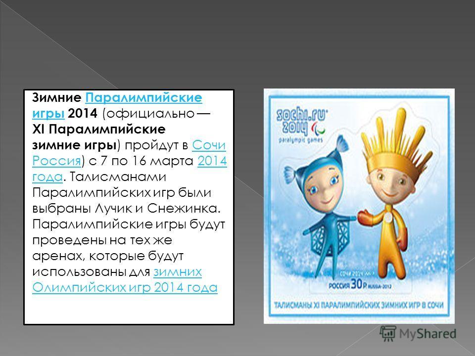 Зимние ПаралимпийскиеПаралимпийские игрыигры 2014 (официально XI Паралимпийские зимние игры ) пройдут в СочиСочи РоссияРоссия) с 7 по 16 марта 20142014 годагода. Талисманами Паралимпийских игр были выбраны Лучик и Снежинка. Паралимпийские игры будут