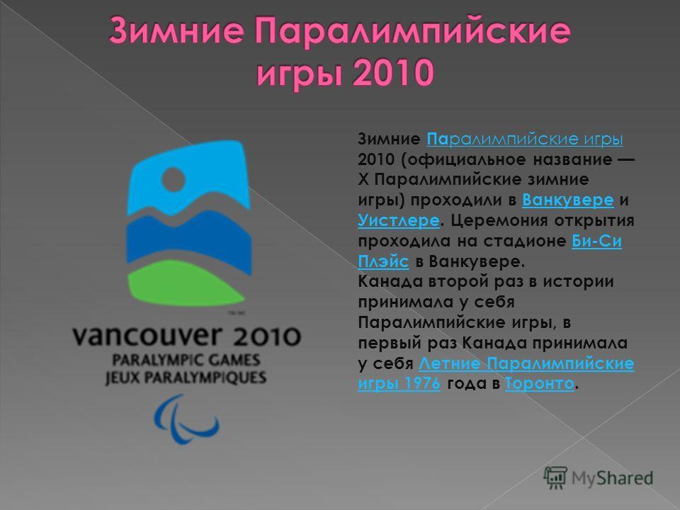 Зимние Па ралимпийские игрыПа ралимпийские игры 2010 (официальное название X Паралимпийские зимние игры) проходили в Ванкувере иВанкувере УистлереУистлере. Церемония открытия проходила на стадионе Би-СиБи-Си ПлэйсПлэйс в Ванкувере. Канада второй раз