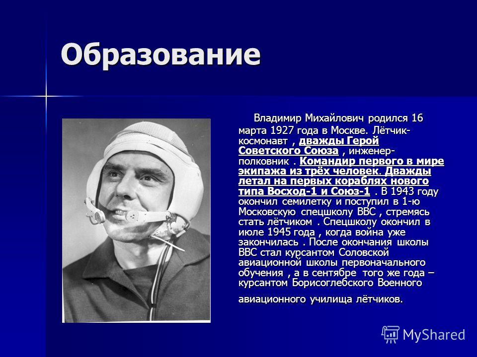 Образование Владимир Михайлович родился 16 марта 1927 года в Москве. Лётчик- космонавт, дважды Герой Советского Союза, инженер- полковник. Командир первого в мире экипажа из трёх человек. Дважды летал на первых кораблях нового типа Восход-1 и Союз-1.