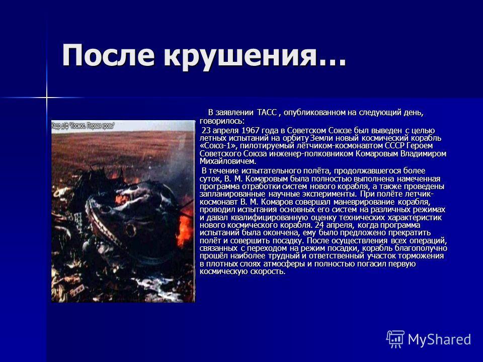 После крушения… В заявлении ТАСС, опубликованном на следующий день, говорилось: В заявлении ТАСС, опубликованном на следующий день, говорилось: 23 апреля 1967 года в Советском Союзе был выведен с целью летных испытаний на орбиту Земли новый космическ