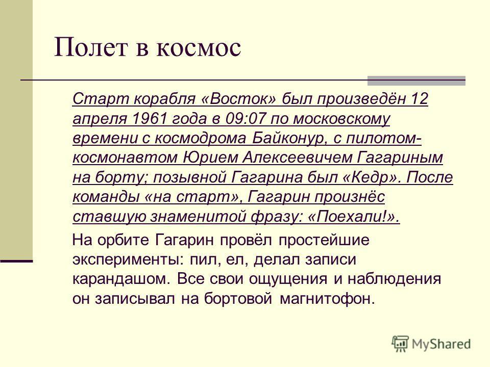 Полет в космос Старт корабля «Восток» был произведён 12 апреля 1961 года в 09:07 по московскому времени с космодрома Байконур, с пилотом- космонавтом Юрием Алексеевичем Гагариным на борту; позывной Гагарина был «Кедр». После команды «на старт», Гагар