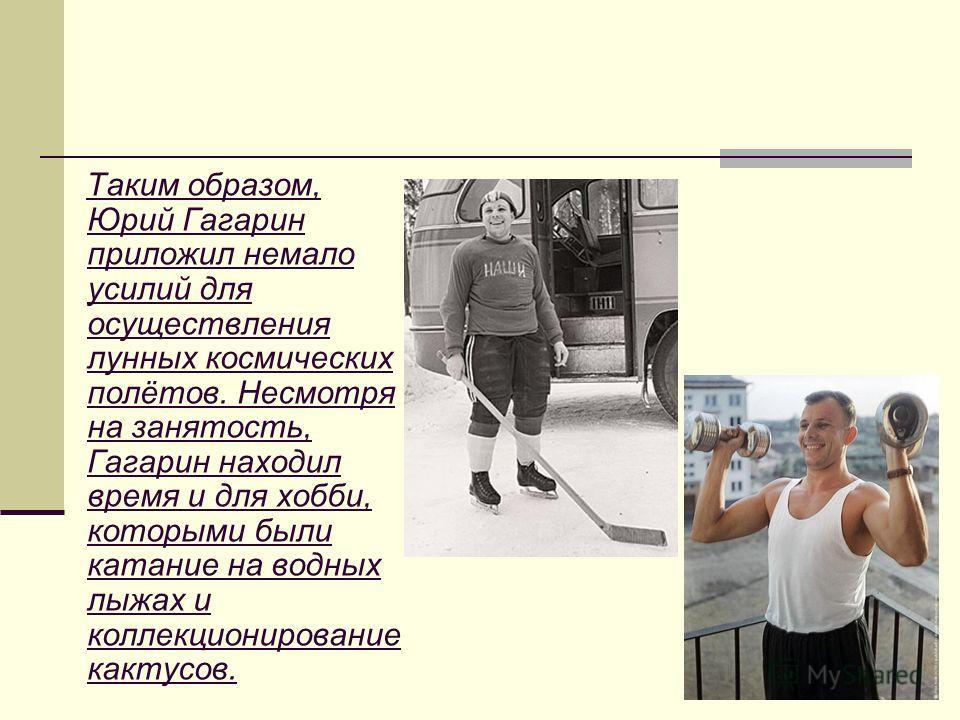 Таким образом, Юрий Гагарин приложил немало усилий для осуществления лунных космических полётов. Несмотря на занятость, Гагарин находил время и для хобби, которыми были катание на водных лыжах и коллекционирование кактусов.