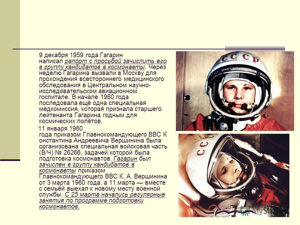 9 декабря 1959 года Гагарин написал рапорт с просьбой зачислить его в группу кандидатов в космонавты. Через неделю Гагарина вызвали в Москву для прохождения всестороннего медицинского обследования в Центральном научно- исследовательском авиационном г