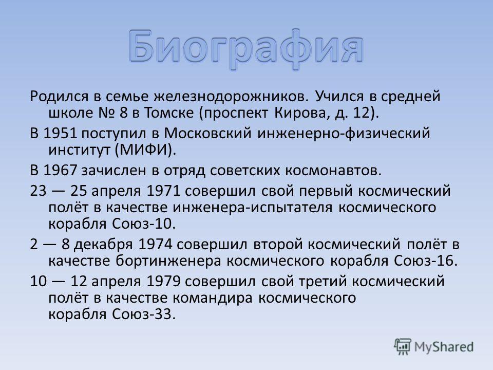 Родился в семье железнодорожников. Учился в средней школе 8 в Томске (проспект Кирова, д. 12). В 1951 поступил в Московский инженерно-физический институт (МИФИ). В 1967 зачислен в отряд советских космонавтов. 23 25 апреля 1971 совершил свой первый ко