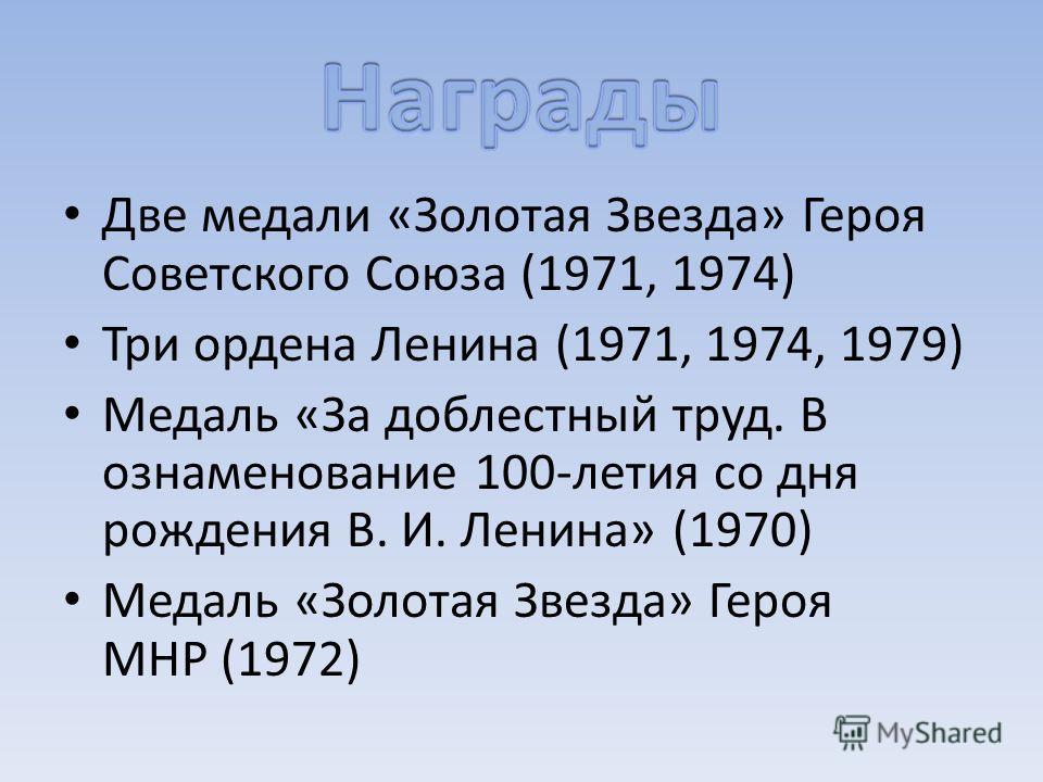 Две медали «Золотая Звезда» Героя Советского Союза (1971, 1974) Три ордена Ленина (1971, 1974, 1979) Медаль «За доблестный труд. В ознаменование 100-летия со дня рождения В. И. Ленина» (1970) Медаль «Золотая Звезда» Героя МНР (1972)