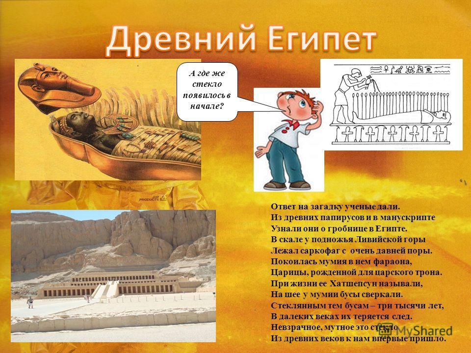 Ответ на загадку ученые дали. Из древних папирусов и в манускрипте Узнали они о гробнице в Египте. В скале у подножья Ливийской горы Лежал саркофаг с очень давней поры. Покоилась мумия в нем фараона, Царицы, рожденной для царского трона. При жизни ее
