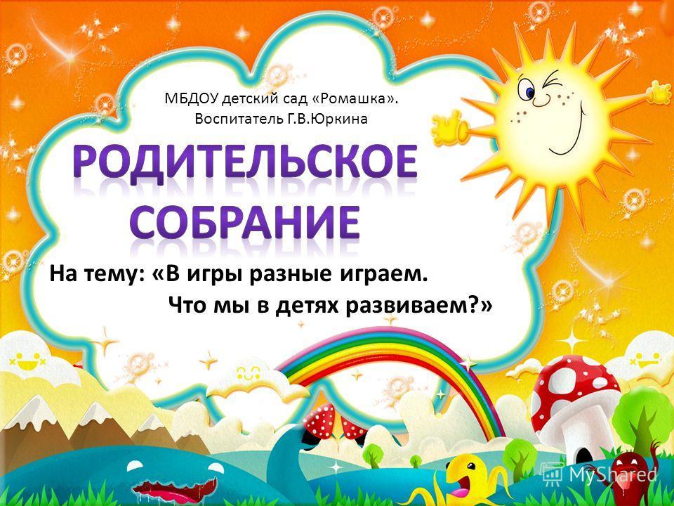 На тему: «В игры разные играем. Что мы в детях развиваем?» МБДОУ детский сад «Ромашка». Воспитатель Г.В.Юркина