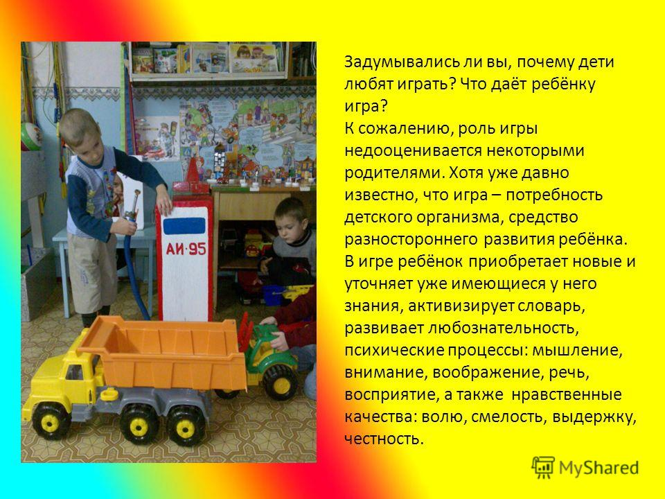 Задумывались ли вы, почему дети любят играть? Что даёт ребёнку игра? К сожалению, роль игры недооценивается некоторыми родителями. Хотя уже давно известно, что игра – потребность детского организма, средство разностороннего развития ребёнка. В игре р