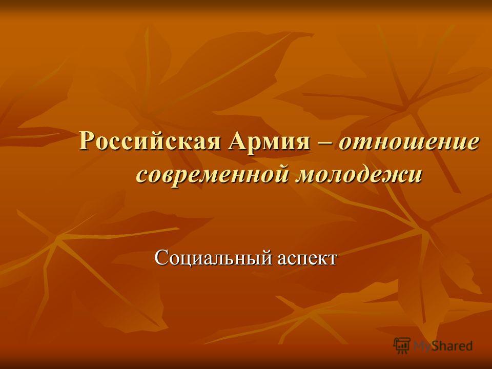 Российская Армия – отношение современной молодежи Социальный аспект