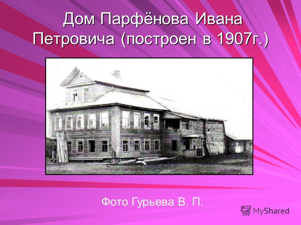 Дом Парфёнова Ивана Петровича (построен в 1907г.) Дом Парфёнова Ивана Петровича (построен в 1907г.) Фото Гурьева В. П.