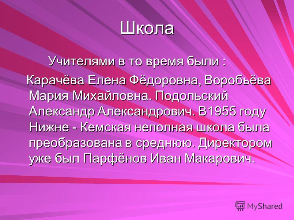 Школа Учителями в то время были : Учителями в то время были : Карачёва Елена Фёдоровна, Воробьёва Мария Михайловна. Подольский Александр Александрович. В1955 году Нижне - Кемская неполная школа была преобразована в среднюю. Директором уже был Парфёно