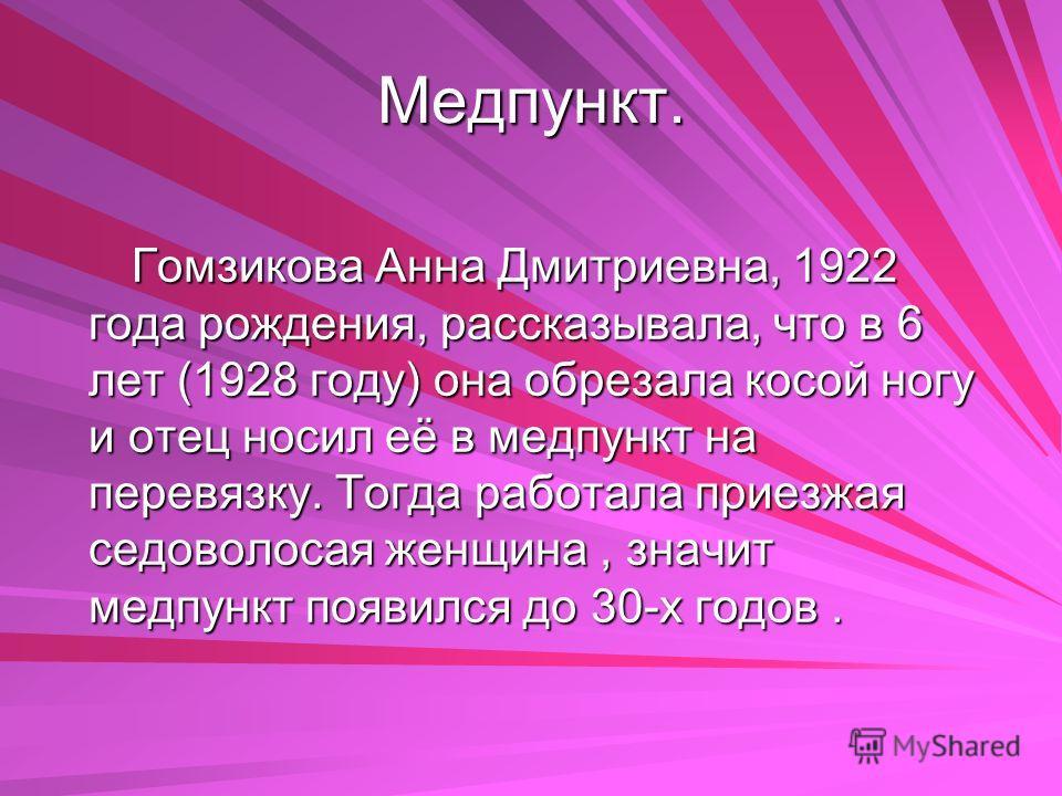 Медпункт. Гомзикова Анна Дмитриевна, 1922 года рождения, рассказывала, что в 6 лет (1928 году) она обрезала косой ногу и отец носил её в медпункт на перевязку. Тогда работала приезжая седоволосая женщина, значит медпункт появился до 30-х годов.
