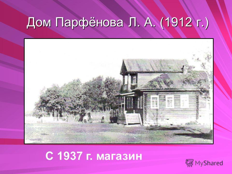 Дом Парфёнова Л. А. (1912 г.) Дом Парфёнова Л. А. (1912 г.) С 1937 г. магазин