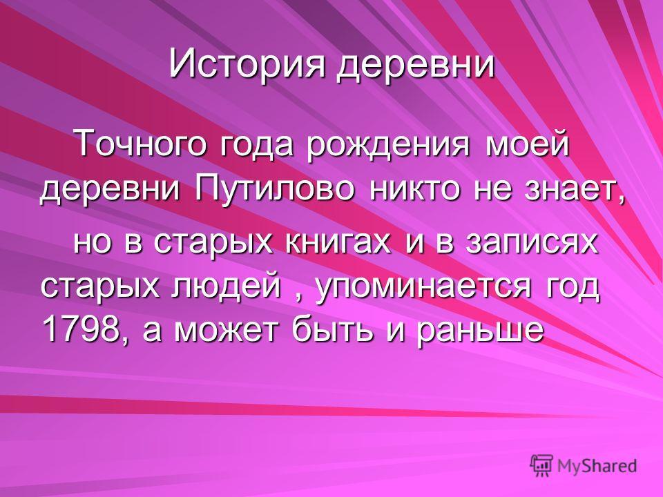 История деревни Точного года рождения моей деревни Путилово никто не знает, но в старых книгах и в записях старых людей, упоминается год 1798, а может быть и раньше