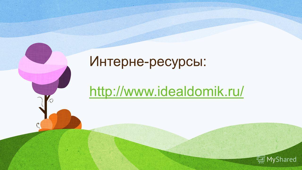 Интерне-ресурсы: http://www.idealdomik.ru/ http://www.idealdomik.ru/