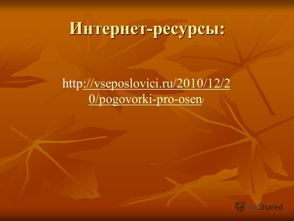 Интернет-ресурсы: http://vseposlovici.ru/2010/12/2 0/pogovorki-pro-osen /://vseposlovici.ru/2010/12/2 0/pogovorki-pro-osen