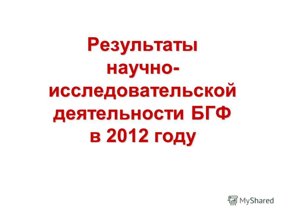 Результаты научно- исследовательской деятельности БГФ в 2012 году