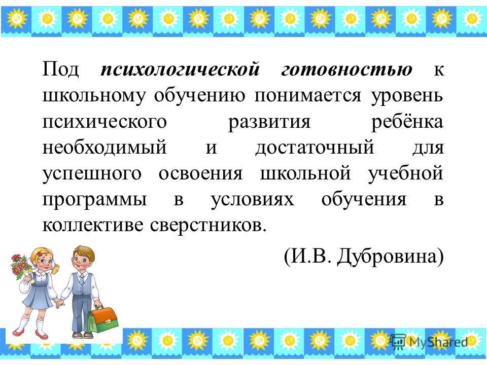 Под психологической готовностью к школьному обучению понимается уровень психического развития ребёнка необходимый и достаточный для успешного освоения школьной учебной программы в условиях обучения в коллективе сверстников. (И.В. Дубровина)
