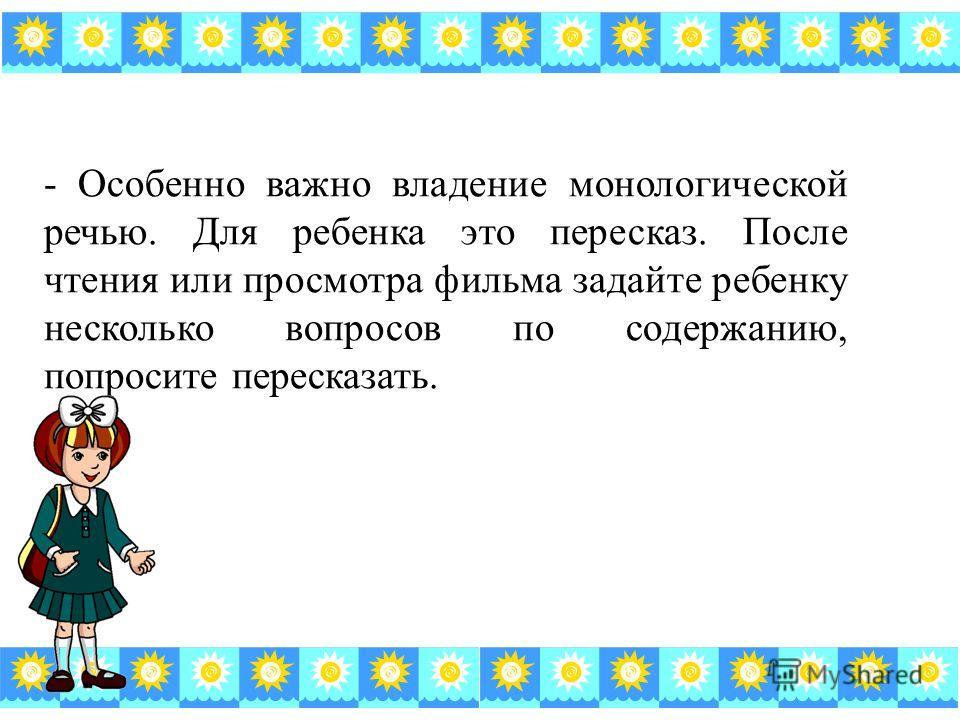 - Особенно важно владение монологической речью. Для ребенка это пересказ. После чтения или просмотра фильма задайте ребенку несколько вопросов по содержанию, попросите пересказать.