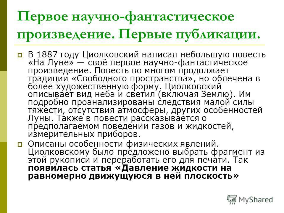 Первое научно-фантастическое произведение. Первые публикации. В 1887 году Циолковский написал небольшую повесть «На Луне» своё первое научно-фантастическое произведение. Повесть во многом продолжает традиции «Свободного пространства», но облечена в б