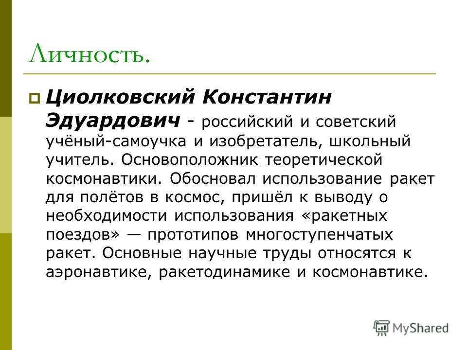 Личность. Циолковский Константин Эдуардович - российский и советский учёный-самоучка и изобретатель, школьный учитель. Основоположник теоретической космонавтики. Обосновал использование ракет для полётов в космос, пришёл к выводу о необходимости испо
