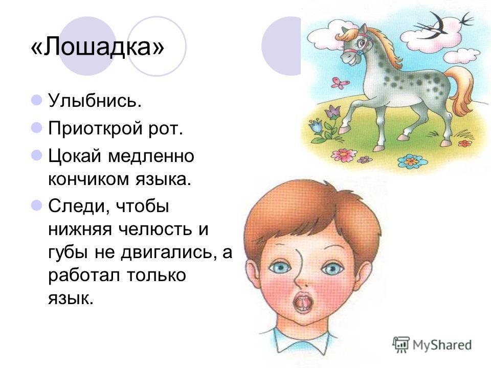 «Лошадка» Улыбнись. Приоткрой рот. Цокай медленно кончиком языка. Следи, чтобы нижняя челюсть и губы не двигались, а работал только язык.