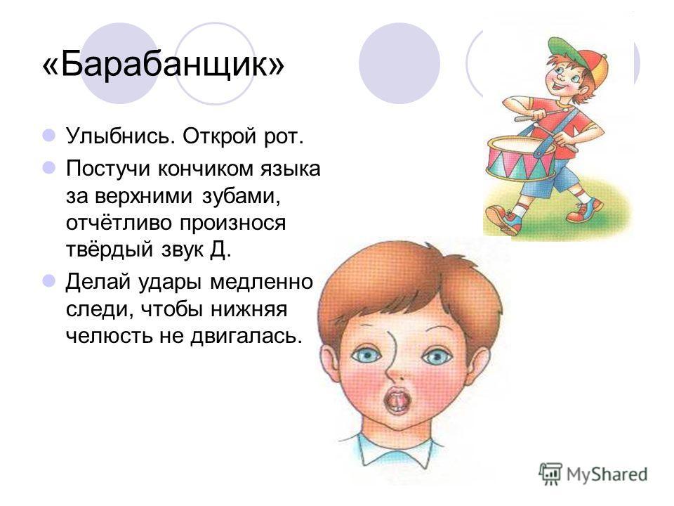 «Барабанщик» Улыбнись. Открой рот. Постучи кончиком языка за верхними зубами, отчётливо произнося твёрдый звук Д. Делай удары медленно, следи, чтобы нижняя челюсть не двигалась.